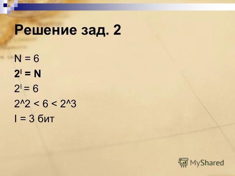 Решение зад. 2 N = 6 2 I = N 2 I = 6 2^2 < 6 < 2^3 I = 3 бит