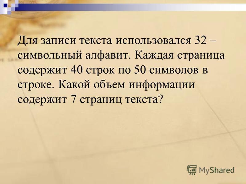 Для записи текста использовался 32 – символьный алфавит. Каждая страница содержит 40 строк по 50 символов в строке. Какой объем информации содержит 7 страниц текста?