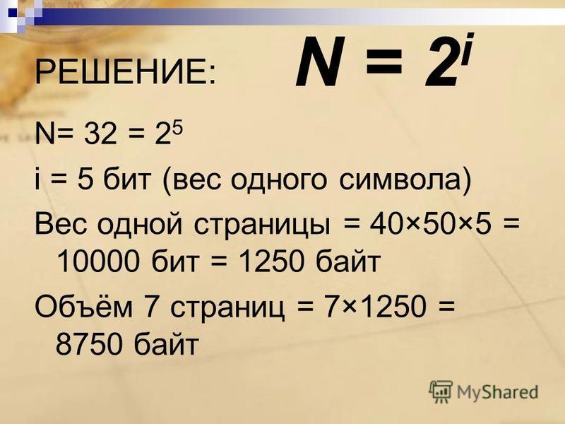 РЕШЕНИЕ: N= 32 = 2 5 i = 5 бит (вес одного символа) Вес одной страницы = 40×50×5 = 10000 бит = 1250 байт Объём 7 страниц = 7×1250 = 8750 байт N = 2 i