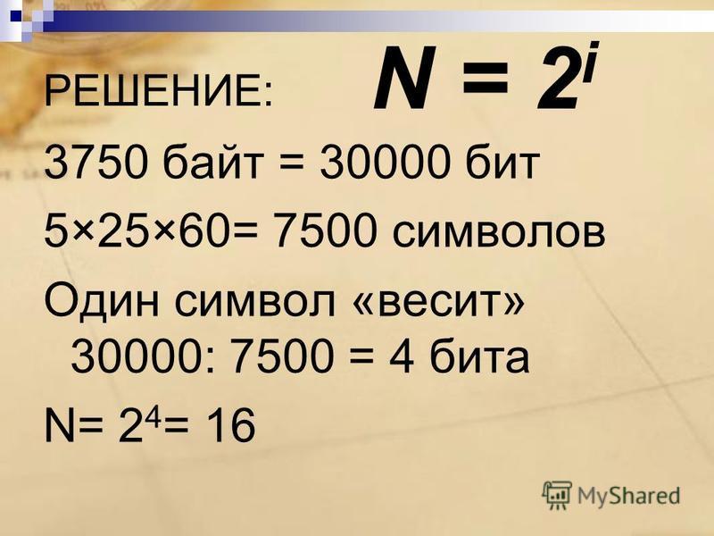 РЕШЕНИЕ: 3750 байт = 30000 бит 5×25×60= 7500 символов Один символ «весит» 30000: 7500 = 4 бита N= 2 4 = 16 N = 2 i