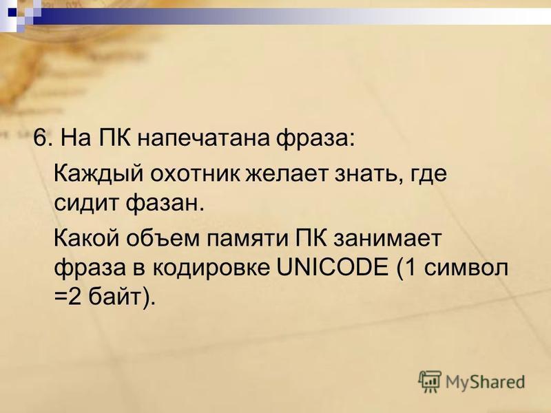 6. На ПК напечатана фраза: Каждый охотник желает знать, где сидит фазан. Какой объем памяти ПК занимает фраза в кодировке UNICODE (1 символ =2 байт).