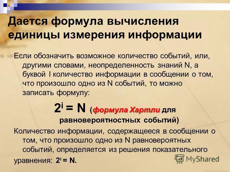 Дается формула вычисления единицы измерения информации Если обозначить возможное количество событий, или, другими словами, неопределенность знаний N, а буквой I количество информации в сообщении о том, что произошло одно из N событий, то можно записа