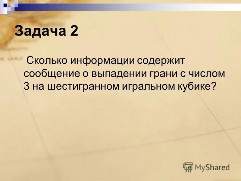 Задача 2 Сколько информации содержит сообщение о выпадении грани с числом 3 на шестигранном игральном кубике?