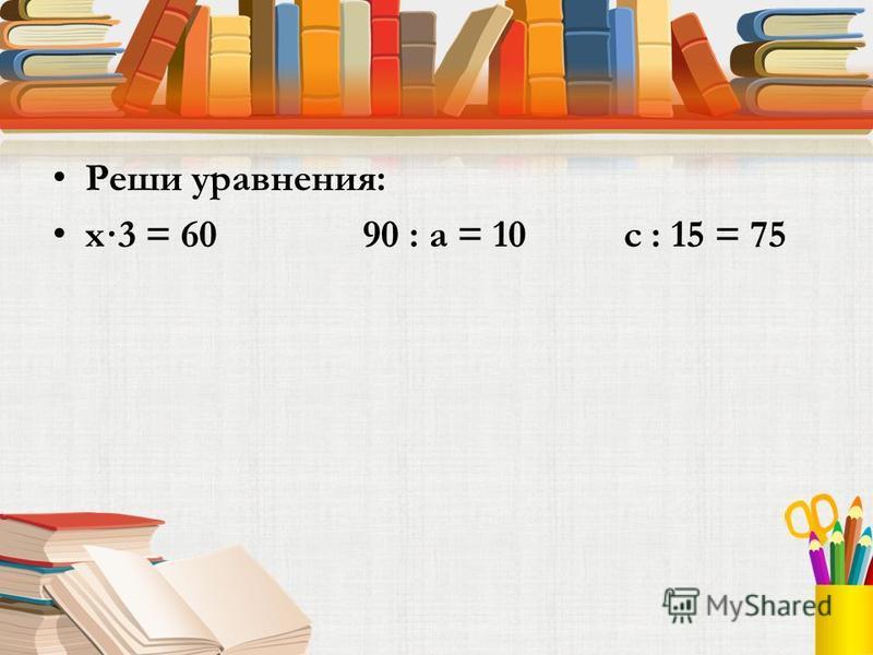 Реши уравнения: х·3 = 60 90 : а = 10 с : 15 = 75