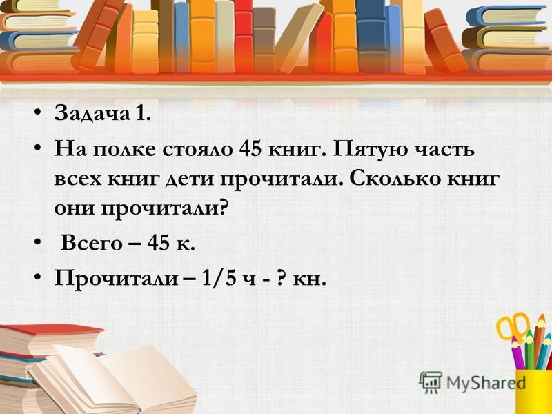 Задача 1. На полке стояло 45 книг. Пятую часть всех книг дети прочитали. Сколько книг они прочитали? Всего – 45 к. Прочитали – 1/5 ч - ? кн.
