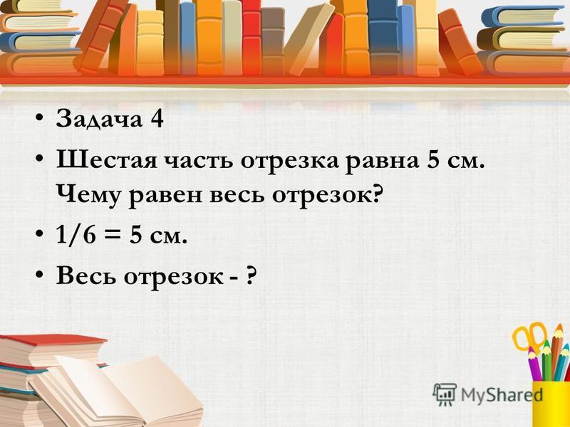 Задача 4 Шестая часть отрезка равна 5 см. Чему равен весь отрезок? 1/6 = 5 см. Весь отрезок - ?