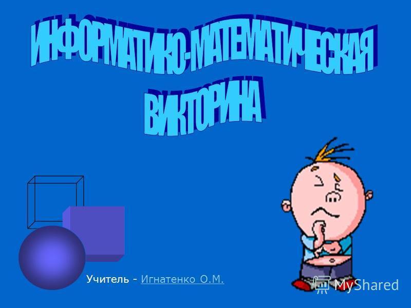 Учитель - Игнатенко О.М.Игнатенко О.М.