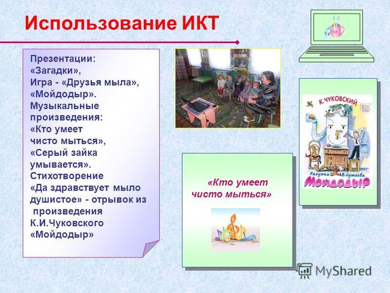 Использование ИКТ «Кто умеет чисто мыться» Презентации: «Загадки», Игра - «Друзья мыла», «Мойдодыр». Музыкальные произведения: «Кто умеет чисто мыться», «Серый зайка умывается». Стихотворение «Да здравствует мыло душистое» - отрывок из произведения К