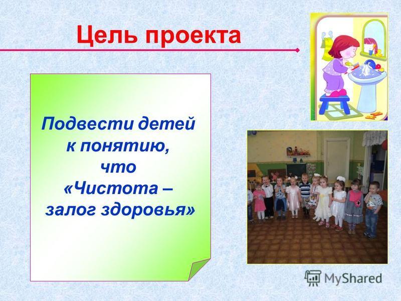Цель проекта Подвести детей к понятию, что «Чистота – залог здоровья»