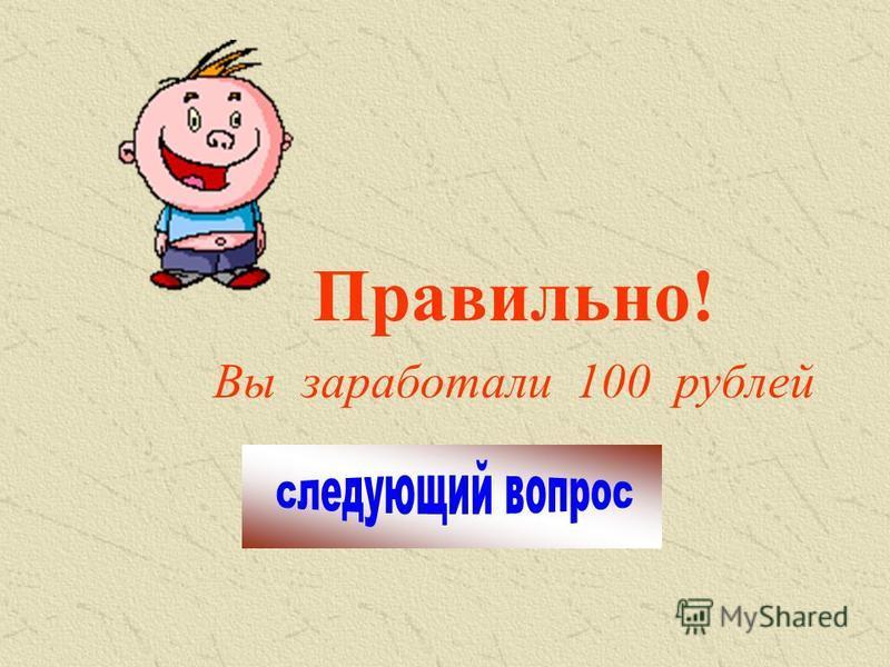 Правильно! Вы заработали 100 рублей