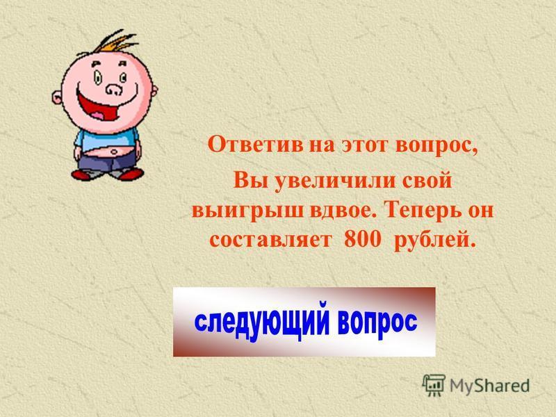 Ответив на этот вопрос, Вы увеличили свой выигрыш вдвое. Теперь он составляет 800 рублей.
