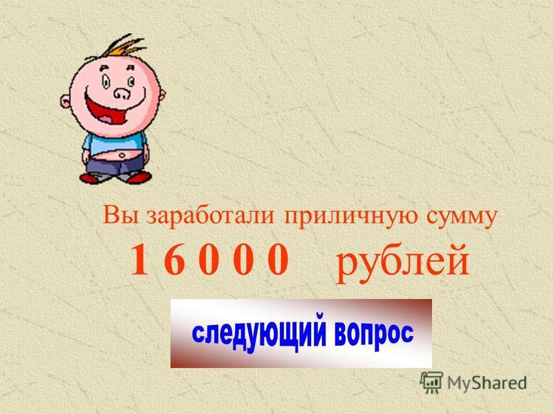 Вы заработали приличную сумму 1 6 0 0 0 рублей