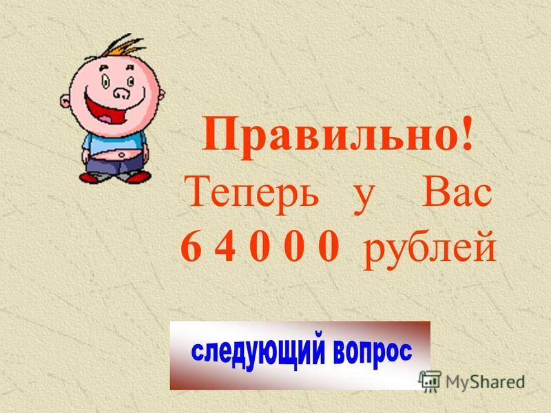 Правильно! Теперь у Вас 6 4 0 0 0 рублей