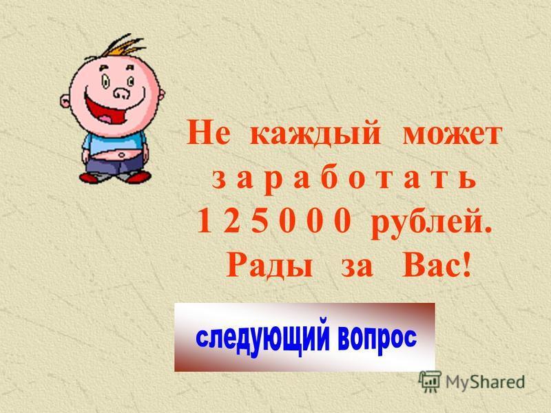 Не каждый может заработать 1 2 5 0 0 0 рублей. Рады за Вас!