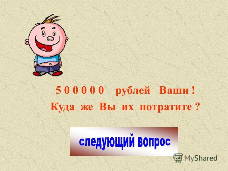 5 0 0 0 0 0 рублей Ваши ! Куда же Вы их потратите ?