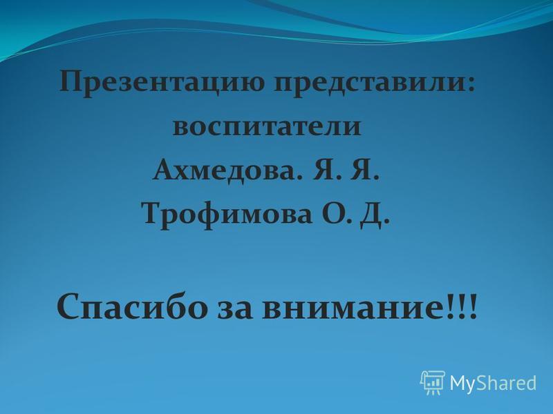 Презентацию представили: воспитатели Ахмедова. Я. Я. Трофимова О. Д. Спасибо за внимание!!!