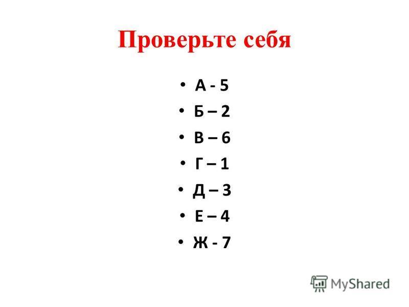 Проверьте себя А - 5 Б – 2 В – 6 Г – 1 Д – 3 Е – 4 Ж - 7