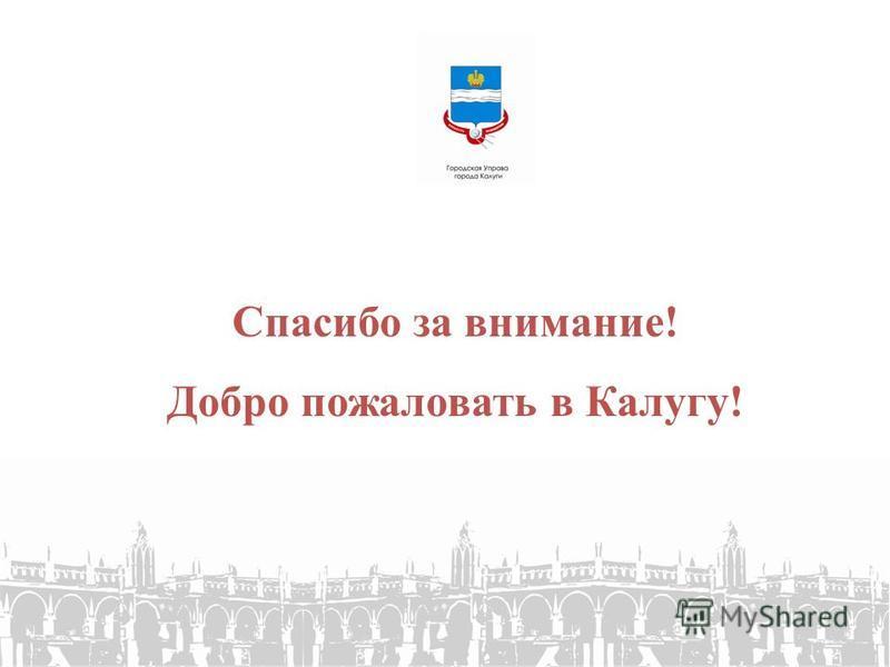 Спасибо за внимание! Добро пожаловать в Калугу!