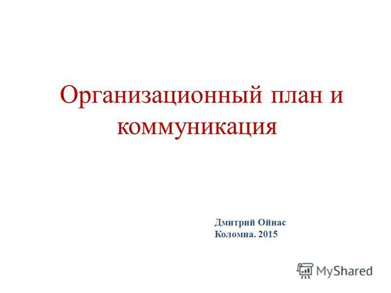Организационный план и коммуникация Дмитрий Ойнас Коломна. 2015