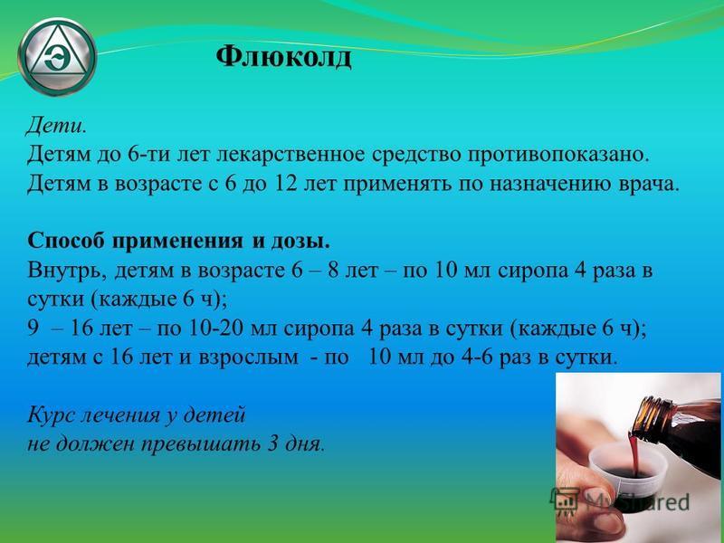 Флюколд Дети. Детям до 6-ти лет лекарственное средство противопоказано. Детям в возрасте с 6 до 12 лет применять по назначению врача. Способ применения и дозы. Внутрь, детям в возрасте 6 – 8 лет – по 10 мл сиропа 4 раза в сутки (каждые 6 ч); 9 – 16 л