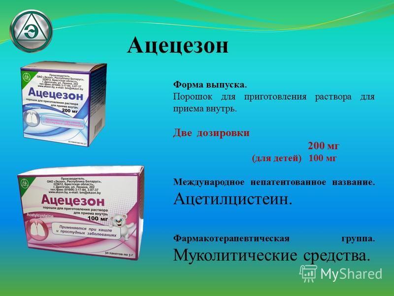 Ацецезон Форма выпуска. Порошок для приготовления раствора для приема внутрь. Две дозировки 200 мг (для детей) 100 мг Международное непатентованное название. Ацетилцистеин. Фармакотерапевтическая группа. Муколитические средства.