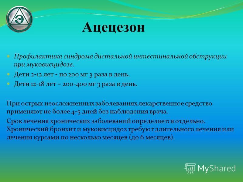 Профилактика синдрома дистальной интестинальной обструкции при муковисцидозе. Дети 2-12 лет - по 200 мг 3 раза в день. Дети 12-18 лет – 200-400 мг 3 раза в день. При острых неосложненных заболеваниях лекарственное средство применяют не более 4-5 дней