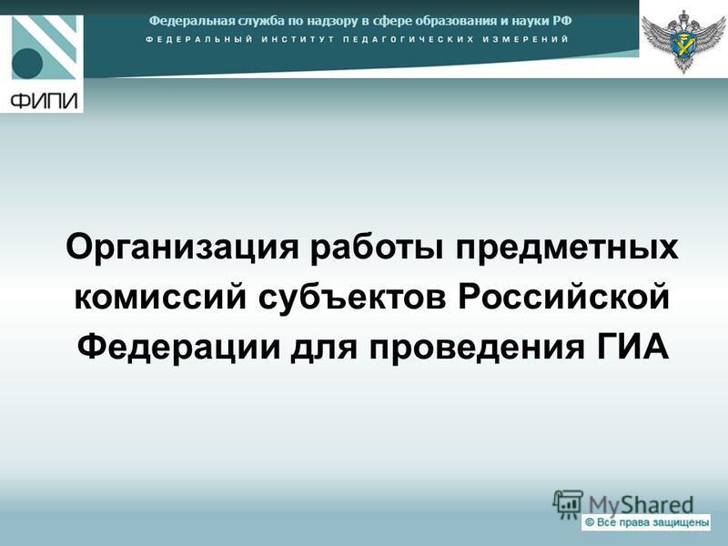 Федеральная служба по надзору в сфере образования и науки РФ Организация работы предметных комиссий субъектов Российской Федерации для проведения ГИА