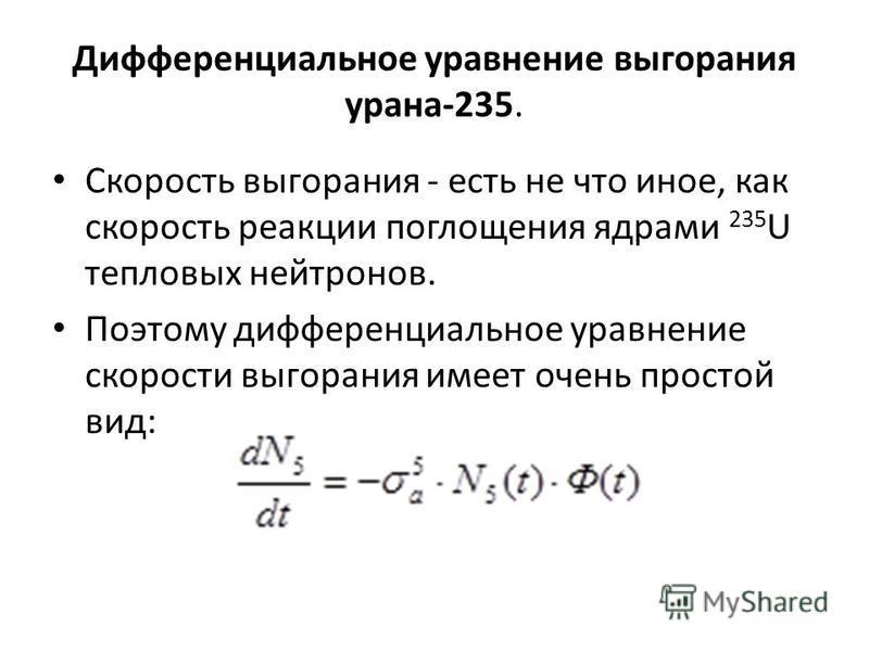 Дифференциальное уравнение выгорания урана-235. Скорость выгорания - есть не что иное, как скорость реакции поглощения ядрами 235 U тепловых нейтронов. Поэтому дифференциальное уравнение скорости выгорания имеет очень простой вид: