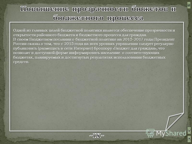 Одной из главных целей бюджетной политики является обеспечение прозрачности и открытости районного бюджета и бюджетного процесса для граждан. В своем Бюджетном послании о бюджетной политике на 2015-2017 годы Президент России сказал о том, что с 2015