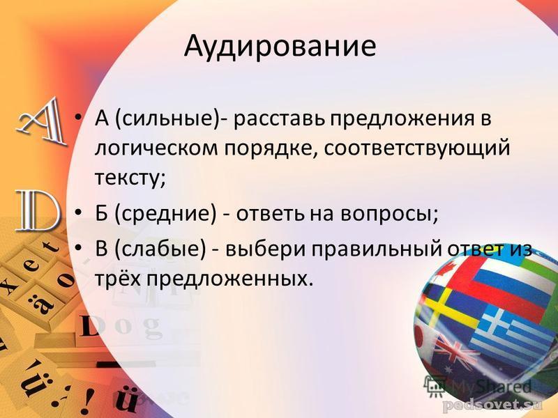 Аудирование А (сильные)- расставь предложения в логическом порядке, соответствующий тексту; Б (средние) - ответь на вопросы; В (слабые) - выбери правильный ответ из трёх предложенных.