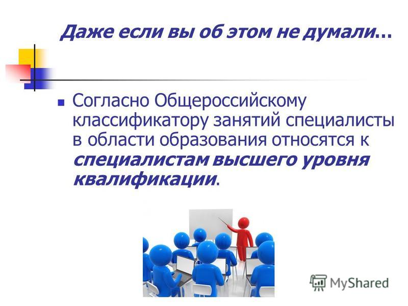 Даже если вы об этом не думали… Согласно Общероссийскому классификатору занятий специалисты в области образования относятся к специалистам высшего уровня квалификации.