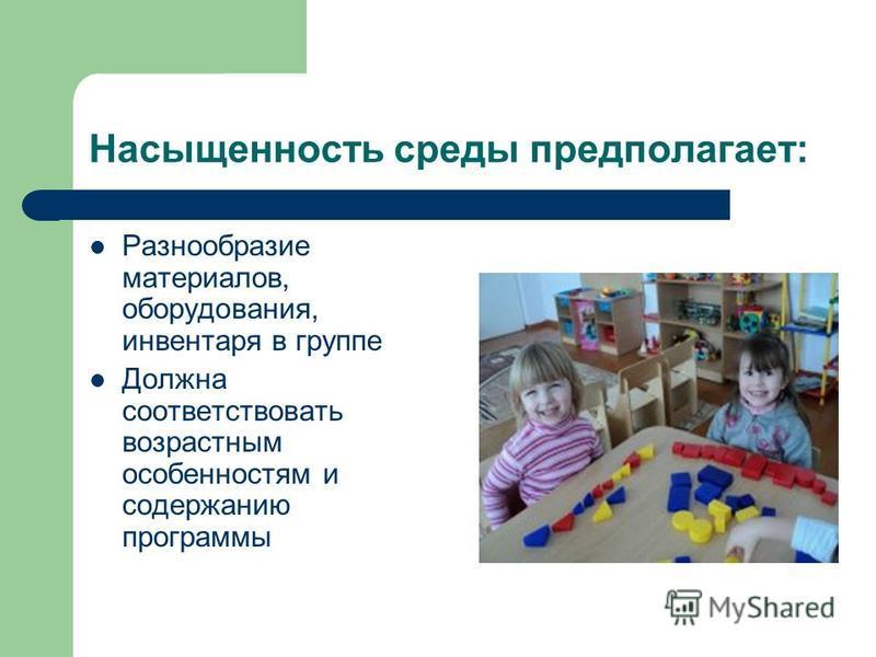 Насыщенность среды предполагает: Разнообразие материалов, оборудования, инвентаря в группе Должна соответствовать возрастным особенностям и содержанию программы