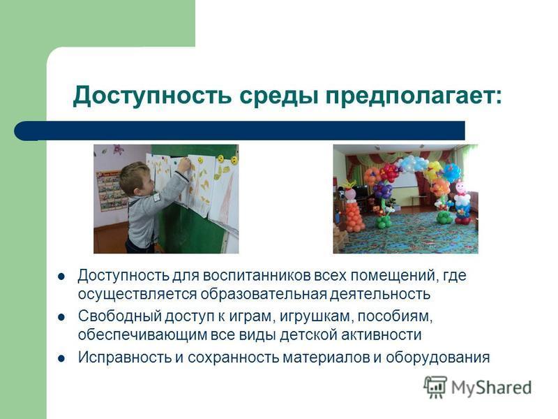 Доступность среды предполагает: Доступность для воспитанников всех помещений, где осуществляется образовательная деятельность Свободный доступ к играм, игрушкам, пособиям, обеспечивающим все виды детской активности Исправность и сохранность материало