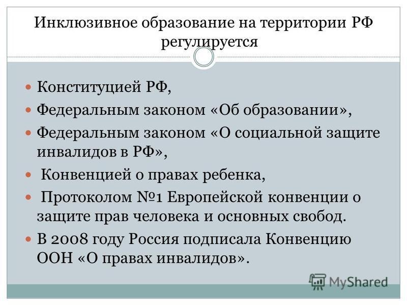 Инклюзивное образование на территории РФ регулируется Конституцией РФ, Федеральным законом «Об образовании», Федеральным законом «О социальной защите инвалидов в РФ», Конвенцией о правах ребенка, Протоколом 1 Европейской конвенции о защите прав челов