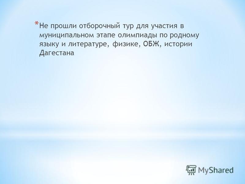 * Не прошли отборочный тур для участия в муниципальном этапе олимпиады по родному языку и литературе, физике, ОБЖ, истории Дагестана