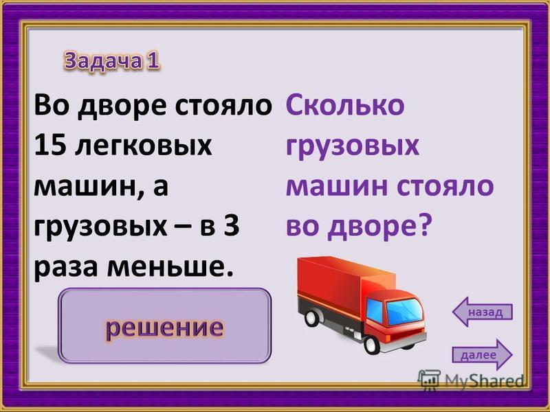Сколько грузовых машин стояло во дворе? Во дворе стояло 15 легковых машин, а грузовых – в 3 раза меньше. далее назад