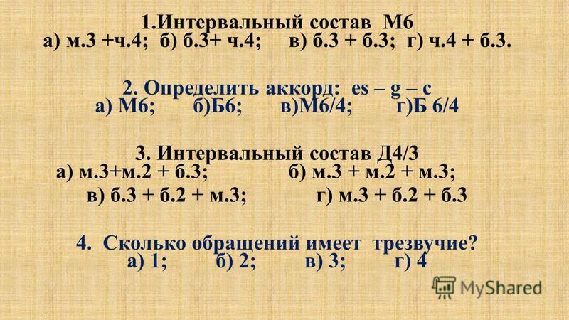 1. Интервальный состав М6 а) м.3 +ч.4; б) б.3+ ч.4; в) б.3 + б.3; г) ч.4 + б.3. 2. Определить аккорд: es – g – c а) М6; б)Б6; в)М6/4; г)Б 6/4 3. Интервальный состав Д4/3 а) м.3+м.2 + б.3; б) м.3 + м.2 + м.3; в) б.3 + б.2 + м.3; г) м.3 + б.2 + б.3 4.