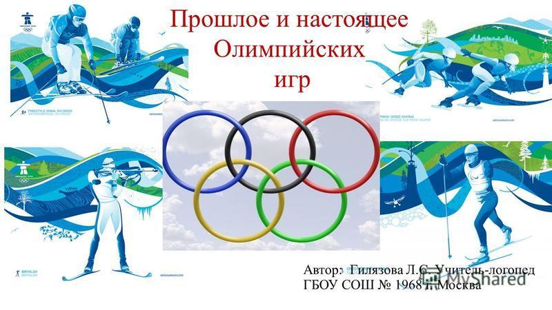 Прошлое и настоящее Олимпийских игр Автор: Гилязова Л.С. Учитель-логопед ГБОУ СОШ 1968 г. Москва