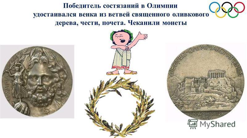 Победитель состязаний в Олимпии удостаивался венка из ветвей священного оливкового дерева, чести, почета. Чеканили монеты