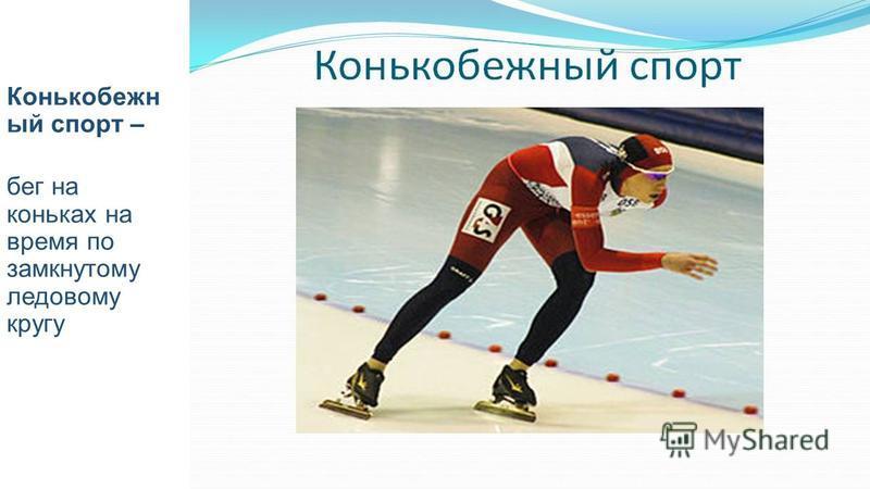 Конькобежн ый спорт – бег на коньках на время по замкнутому ледовому кругу