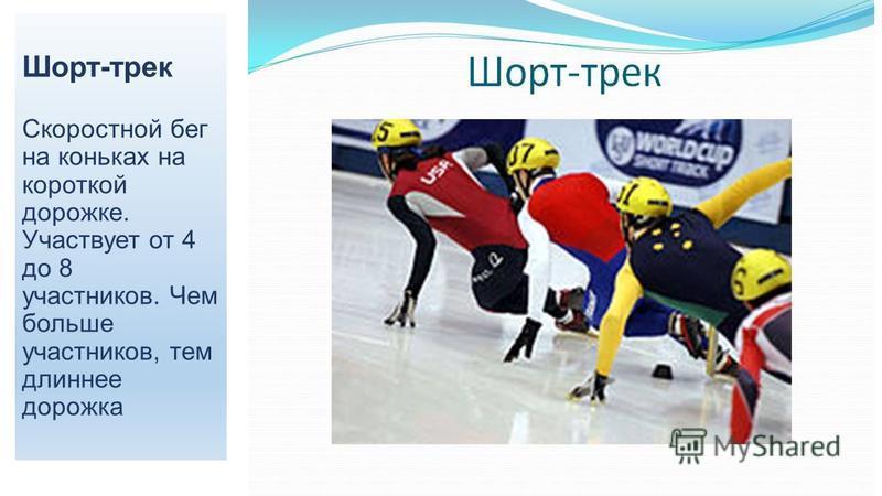 Шорт-трек Скоростной бег на коньках на короткой дорожке. Участвует от 4 до 8 участников. Чем больше участников, тем длиннее дорожка