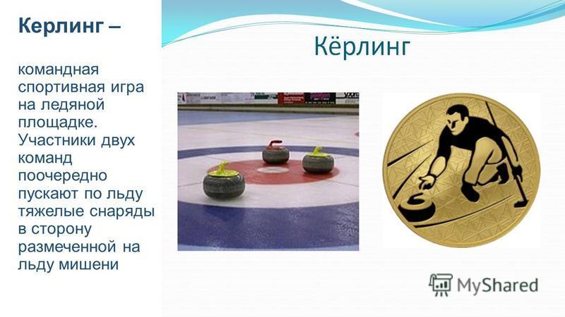 Керлинг – командная спортивная игра на ледяной площадке. Участники двух команд поочередно пускают по льду тяжелые снаряды в сторону размеченной на льду мишени