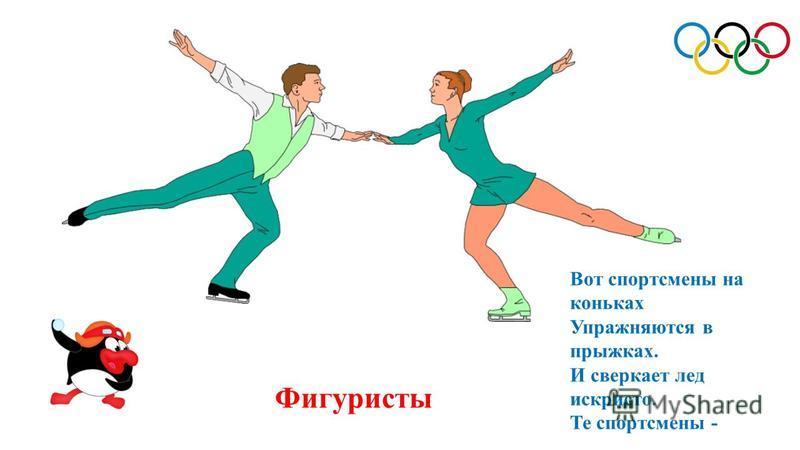 Фигуристы Вот спортсмены на коньках Упражняются в прыжках. И сверкает лед искристо. Те спортсмены -