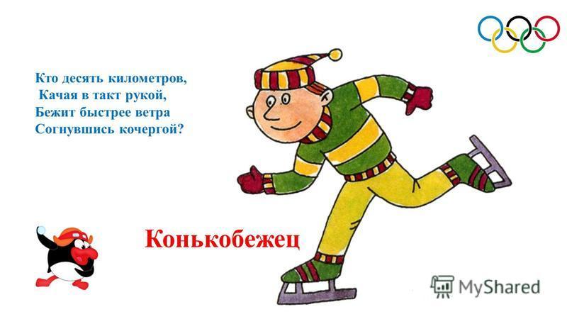 Конькобежец Кто десять километров, Качая в такт рукой, Бежит быстрее ветра Согнувшись кочергой?