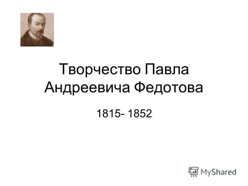 Творчество Павла Андреевича Федотова 1815- 1852