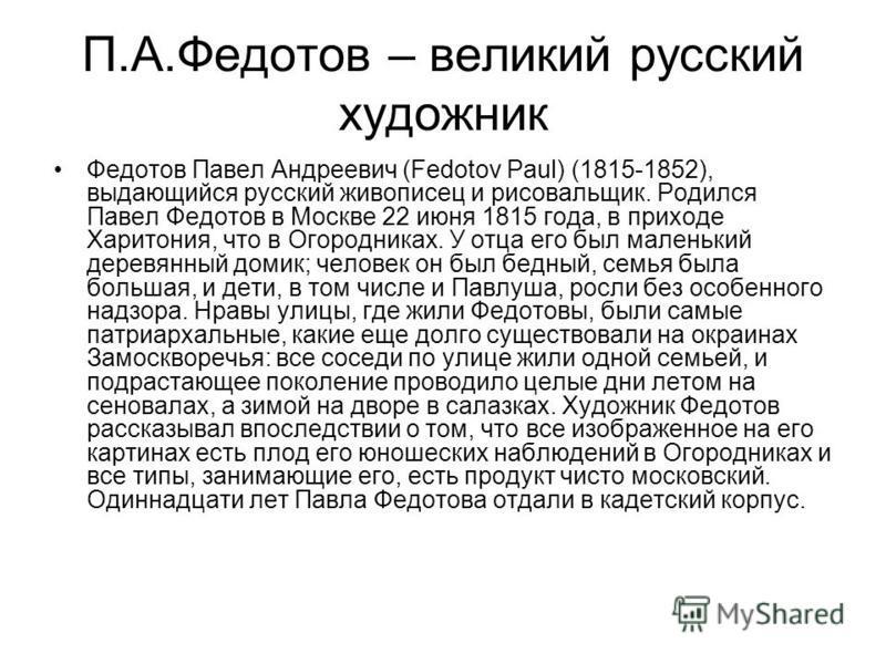 П.А.Федотов – великий русский художник Федотов Павел Андреевич (Fedotov Paul) (1815-1852), выдающийся русский живописец и рисовальщик. Родился Павел Федотов в Москве 22 июня 1815 года, в приходе Харитония, что в Огородниках. У отца его был маленький