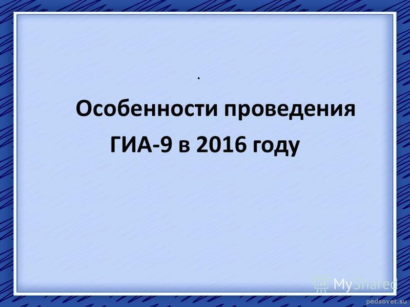 Особенности проведения ГИА-9 в 2016 году
