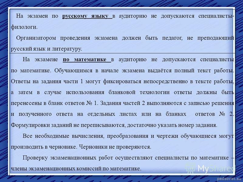 На экзамен по русскому языку в аудиторию не допускаются специалисты- филологи. Организатором проведения экзамена должен быть педагог, не преподающий русский язык и литературу. На экзамене по математике в аудиторию не допускаются специалисты по матема