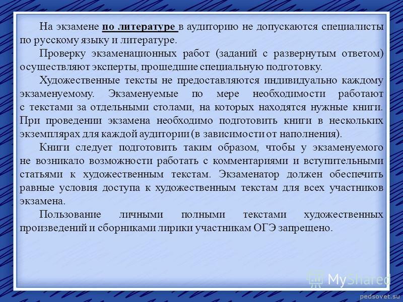 На экзамене по литературе в аудиторию не допускаются специалисты по русскому языку и литературе. Проверку экзаменационных работ (заданий с развернутым ответом) осуществляют эксперты, прошедшие специальную подготовку. Художественные тексты не предоста