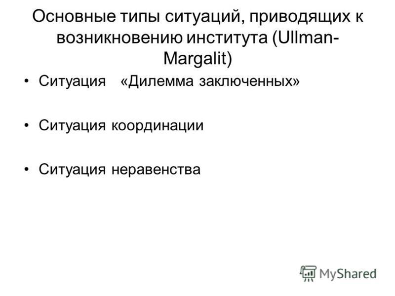 Основные типы ситуаций, приводящих к возникновению института (Ullman- Margalit) Ситуация «Дилемма заключенных» Ситуация координации Ситуация неравенства